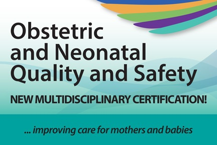 Obstetric and Neonatal Quality and Safety - New Multidisciplinary Certification!